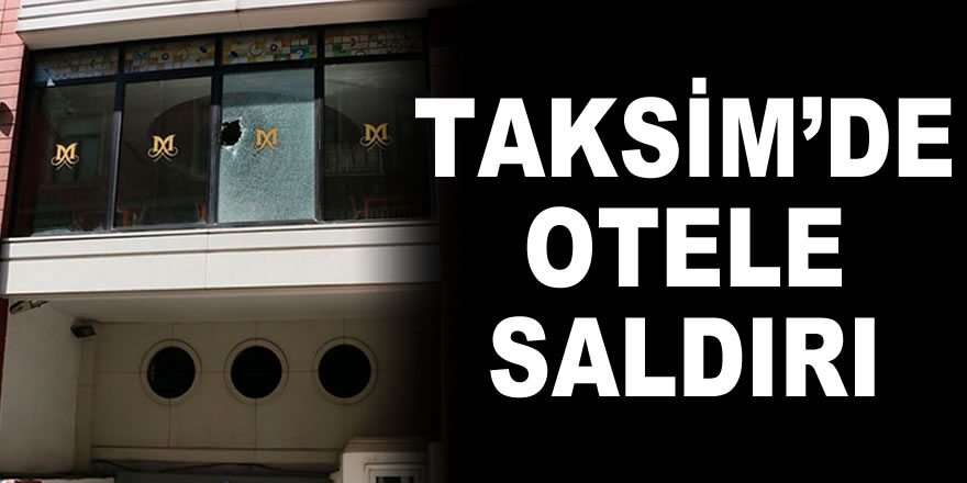 Taksim'de otele ateş açıldı